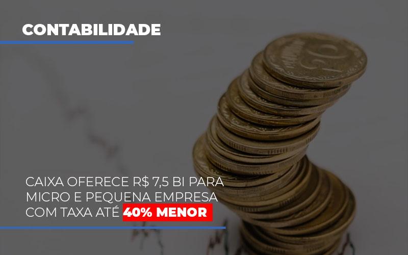 Caixa Oferece 75 Bi Para Micro E Pequena Empresa Com Taxa Ate 40 Menor - Contabilidade em São Paulo | ECONSA Contabilidade e Gestão Empresarial