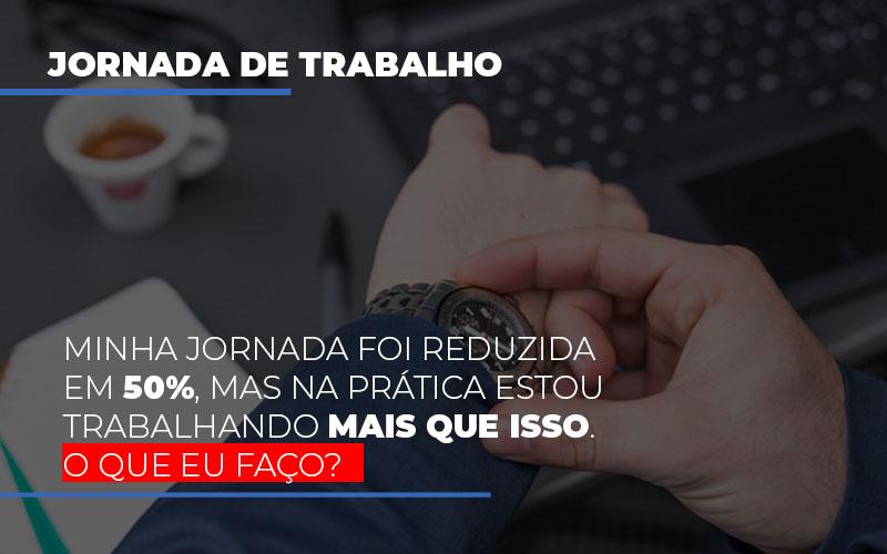 Minha Jornada Foi Reduzida Em 50 Mas Na Pratica Estou Trabalhando Mais Do Que Iss O Que Eu Faco - Contabilidade em São Paulo | ECONSA Contabilidade e Gestão Empresarial