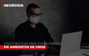 Negocios Cinco Medidas Para Evitar Fraudes Em Ambientes De Crise - Contabilidade em São Paulo | ECONSA Contabilidade e Gestão Empresarial