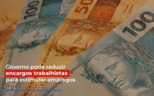 Governo Pode Reduzir Encargos Trabalhistas Para Estimular Empregos - Contabilidade em São Paulo | ECONSA Contabilidade e Gestão Empresarial