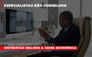 Especialistas Dao Conselhos Sobre Como Empresas Podem Enfrentar Melhor A Crise Economica Abrir Empresa Simples - Contabilidade em São Paulo | ECONSA Contabilidade e Gestão Empresarial