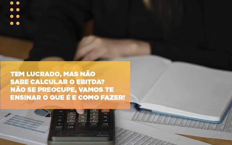 Tem Lucrado Mas Nao Sabe Calcular O Ebitda Nao Se Preocupe Vamos Te Ensinar O Que E E Como Fazer - Contabilidade em São Paulo | ECONSA Contabilidade e Gestão Empresarial