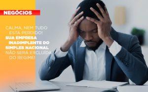 Calma Nem Tudo Esta Perdido Sua Empresa Inadimplente Do Simples Nacional Nao Sera Excluida Do Simples - Contabilidade em São Paulo | ECONSA Contabilidade e Gestão Empresarial