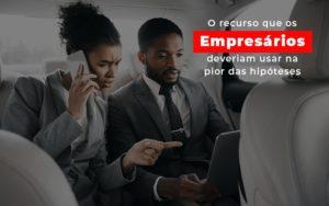 O Recurso Que Os Empresarios Deveriam Usar Na Pior Das Hipoteses - Contabilidade em São Paulo | ECONSA Contabilidade e Gestão Empresarial