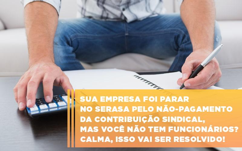 Sua Empresa Foi Parar No Serasa Pelo Nao Pagamento Da Contribuicao Sindical Mas Voce Nao Tem Funcionarios Calma Isso Vai Ser Resolvido - Contabilidade em São Paulo | ECONSA Contabilidade e Gestão Empresarial
