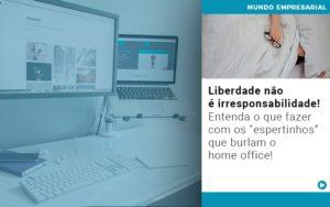 Liberdade Nao E Irresponsabilidade Entenda O Que Fazer Com Os Espertinhos Que Burlam O Home Office - Contabilidade em São Paulo | ECONSA Contabilidade e Gestão Empresarial