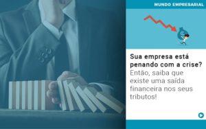Sua Empresa Esta Penando Com A Crise Entao Saiba Que Existe Uma Saida Financeira Nos Seus Tributos - Contabilidade em São Paulo | ECONSA Contabilidade e Gestão Empresarial