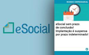 E Social Sem Prazo De Conculsao Implantacao E Suspensa Por Prazo Indeterminado - Contabilidade em São Paulo | ECONSA Contabilidade e Gestão Empresarial