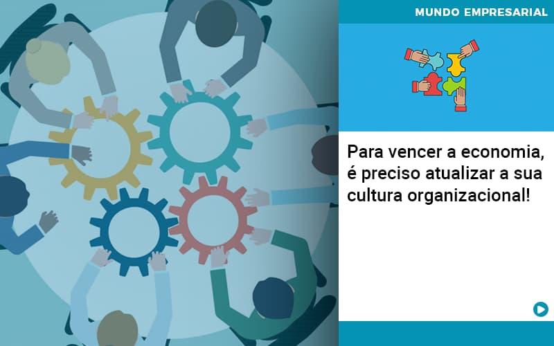 Para Vencer A Economia E Preciso Atualizar A Sua Cultura Organizacional - Contabilidade em São Paulo   ECONSA Contabilidade e Gestão Empresarial