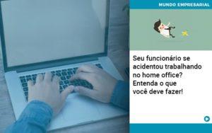 Seu Funcionario Se Acidentou Trabalhando No Home Office Entenda O Que Voce Pode Fazer - Contabilidade em São Paulo | ECONSA Contabilidade e Gestão Empresarial